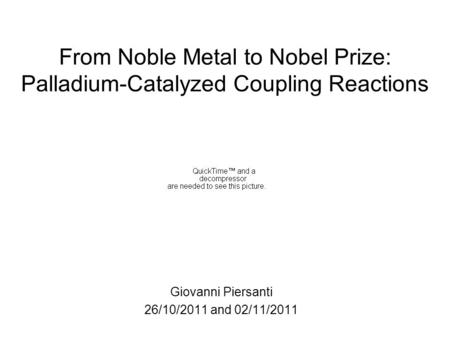 From Noble Metal to Nobel Prize: Palladium-Catalyzed Coupling Reactions Giovanni Piersanti 26/10/2011 and 02/11/2011.