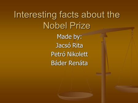 Interesting facts about the Nobel Prize Made by: Jacsó Rita Petró Nikolett Báder Renáta.