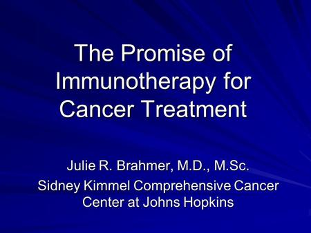 The Promise of Immunotherapy for Cancer Treatment Julie R. Brahmer, M.D., M.Sc. Sidney Kimmel Comprehensive Cancer Center at Johns Hopkins.