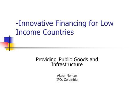 -Innovative Financing for Low Income Countries Providing Public Goods and Infrastructure Akbar Noman IPD, Columbia.