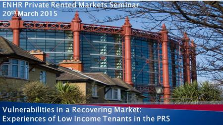 Vulnerabilities in a Recovering Market: Experiences of Low Income Tenants in the PRS ENHR Private Rented Markets Seminar 20 th March 2015.