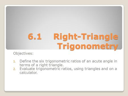 6.1Right-Triangle Trigonometry Objectives: 1. Define the six trigonometric ratios of an acute angle in terms of a right triangle. 2. Evaluate trigonometric.