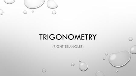 TRIGONOMETRY (RIGHT TRIANGLES). WHY DO WE NEED TRIGONOMETRY? IN PHYSICS, WE WILL OFTEN BE USING RIGHT TRIANGLES IN DIAGRAMS. TRIGONOMETRY LETS US FIND.