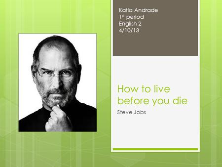 How to live before you die Steve Jobs Katia Andrade 1 st period English 2 4/10/13.
