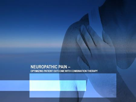NEUROPATHIC PAIN – OPTIMIZING PATIENT OUTCOME WITH COMBINATION THERAPY.