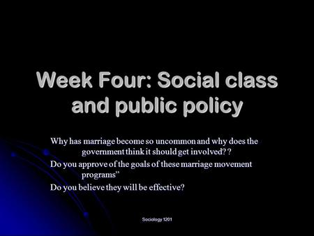 Sociology 1201 Week Four: Social class and public policy Why has marriage become so uncommon and why does the government think it should get involved?