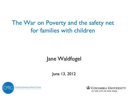 The War on Poverty and the safety net for families with children Jane Waldfogel June 13, 2012.