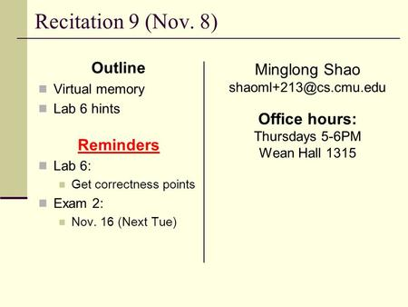 Recitation 9 (Nov. 8) Outline Virtual memory Lab 6 hints Reminders Lab 6: Get correctness points Exam 2: Nov. 16 (Next Tue) Minglong Shao