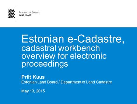 Estonian e-Cadastre, cadastral workbench overview for electronic proceedings Priit Kuus Estonian Land Board / Department of Land Cadastre May 13, 2015.