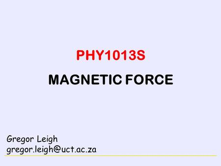 MAGNETISM PHY1013S MAGNETIC FORCE Gregor Leigh