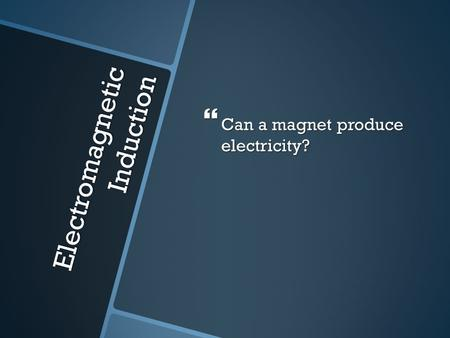 Electromagnetic Induction  Can a magnet produce electricity?