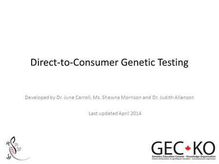 Direct-to-Consumer Genetic Testing Developed by Dr. June Carroll, Ms. Shawna Morrison and Dr. Judith Allanson Last updated April 2014.
