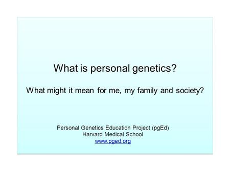 What is personal genetics? What might it mean for me, my family and society? Personal Genetics Education Project (pgEd) Harvard Medical School www.pged.org.