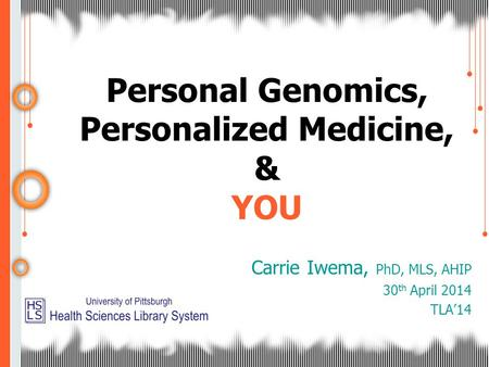 Personal Genomics, Personalized Medicine, & YOU Carrie Iwema, PhD, MLS, AHIP 30 th April 2014 TLA'14.