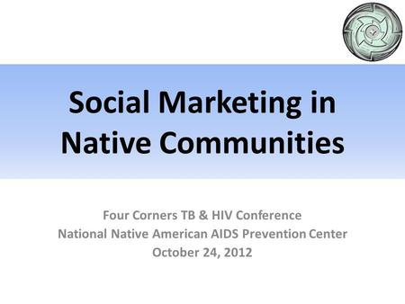 Four Corners TB & HIV Conference National Native American AIDS Prevention Center October 24, 2012 Social Marketing in Native Communities.