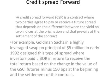 Credit spread Forward A credit spread forward (CSF) is a contract where two parties agree to pay or receive a future spread that depends on the difference.