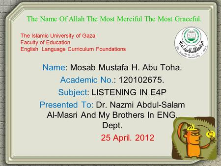 Name: Mosab Mustafa H. Abu Toha. Academic No.: 120102675. Subject: LISTENING IN E4P Presented To: Dr. Nazmi Abdul-Salam Al-Masri And My Brothers In ENG.