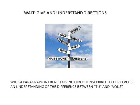 "WALT: GIVE AND UNDERSTAND DIRECTIONS WILF: A PARAGRAPH IN FRENCH GIVING DIRECTIONS CORRECTLY FOR LEVEL 3. AN UNDERSTANDING OF THE DIFFERENCE BETWEEN ""TU"""