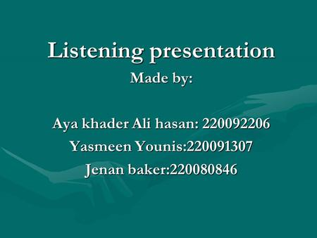 Listening presentation Made by: Aya khader Ali hasan: 220092206 Yasmeen Younis:220091307 Jenan baker:220080846.