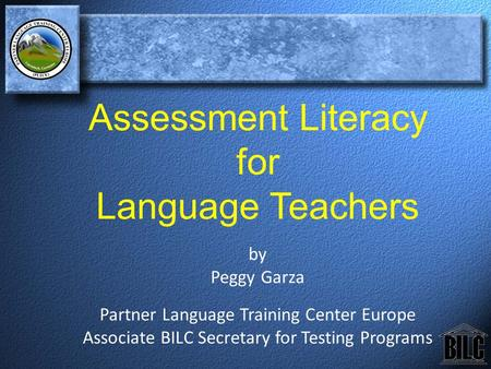 Assessment Literacy for Language Teachers by Peggy Garza Partner Language Training Center Europe Associate BILC Secretary for Testing Programs.