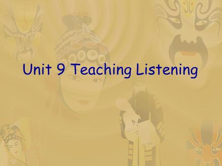Unit 9 Teaching Listening. Teaching objectives  1. know characteristics of the listening process  2. grasp principles for teaching listening  3. know.