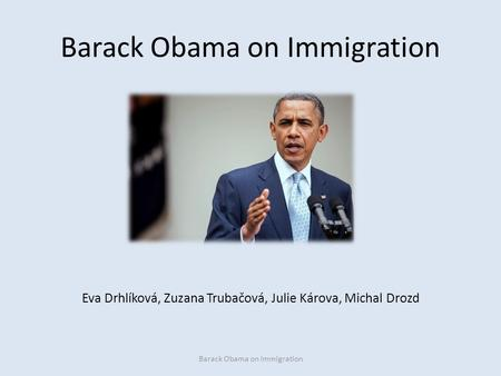 Barack Obama on Immigration Eva Drhlíková, Zuzana Trubačová, Julie Károva, Michal Drozd Barack Obama on Immigration.