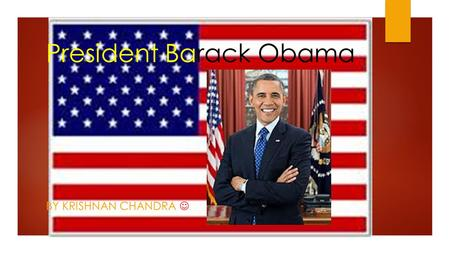 President Barack Obama BY KRISHNAN CHANDRA. Facts about Barack Obama  He was the 44 th president of the United States of America  His full name is Barack.