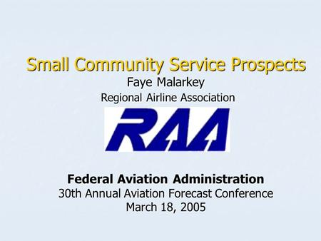 Small Community Service Prospects Faye Malarkey Regional Airline Association Federal Aviation Administration 30th Annual Aviation Forecast Conference March.
