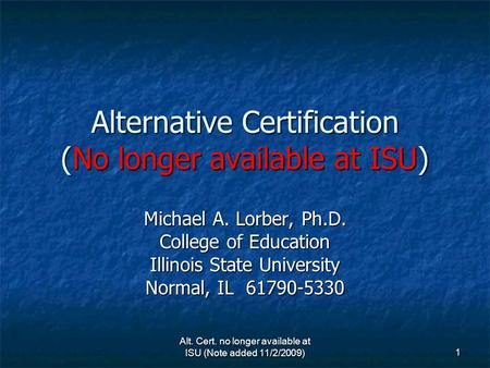 1 Alternative Certification (No longer available at ISU) Michael A. Lorber, Ph.D. College of Education Illinois State University Normal, IL 61790-5330.