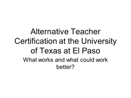 Alternative Teacher Certification at the University of Texas at El Paso What works and what could work better?