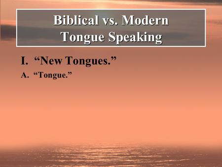 "I. ""New Tongues."" A. ""Tongue."" Biblical vs. Modern Tongue Speaking."