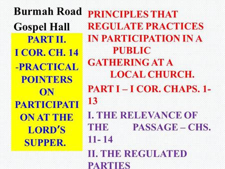 Burmah Road Gospel Hall PRINCIPLES THAT REGULATE PRACTICES IN PARTICIPATION IN A PUBLIC GATHERING AT A LOCAL CHURCH. PART I – I COR. CHAPS. 1- 13 I. THE.