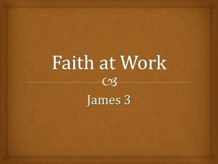 James 3.   Faith at work is powerful!  Power to control the powerful tongue, 3:1-12  Power to chose and use wisdom from above, 3:13-18 James 3 2.
