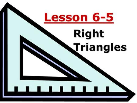 Lesson 6-5 RightTriangles. Ohio Content Standards: