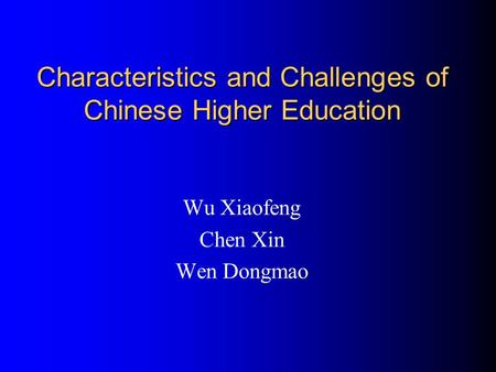 Characteristics and Challenges of Chinese Higher Education Wu Xiaofeng Chen Xin Wen Dongmao.