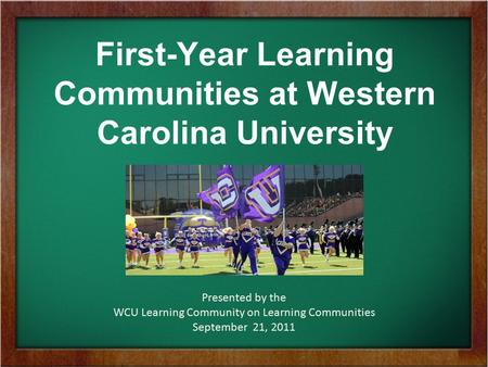 First-Year Learning Communities at Western Carolina University Presented by the WCU Learning Community on Learning Communities September 21, 2011.