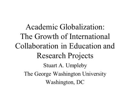 Academic Globalization: The Growth of International Collaboration in Education and Research Projects Stuart A. Umpleby The George Washington University.