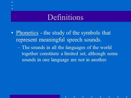 Definitions Phonetics - the study of the symbols that represent meaningful speech sounds. –The sounds in all the languages of the world together constitute.
