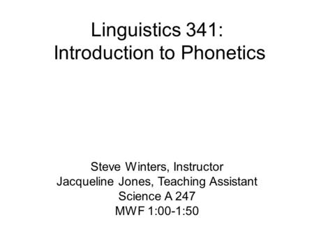 Linguistics 341: Introduction to Phonetics Steve Winters, Instructor Jacqueline Jones, Teaching Assistant Science A 247 MWF 1:00-1:50.