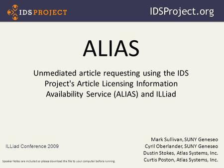 ALIAS Unmediated article requesting using the IDS Project's Article Licensing Information Availability Service (ALIAS) and ILLiad ILLiad Conference 2009IDSProject.org.