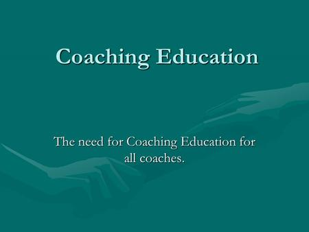 Coaching Education The need for Coaching Education for all coaches.