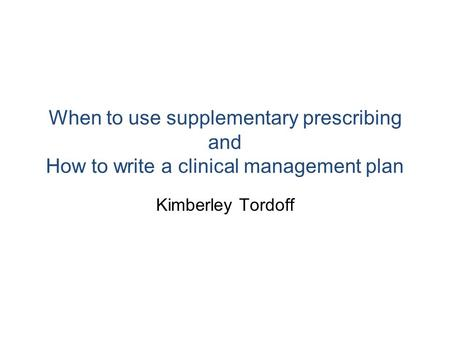 When to use supplementary prescribing and How to write a clinical management plan Kimberley Tordoff.