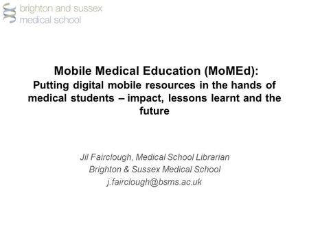 Mobile Medical Education (MoMEd): Putting digital mobile resources in the hands of medical students – impact, lessons learnt and the future Jil Fairclough,