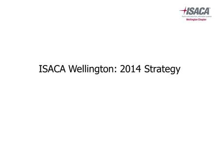 ISACA Wellington: 2014 Strategy. Background ISACA's vision: Trust in, and value from, information and information systems ISACA's mission: For professionals.