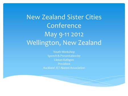 New Zealand Sister Cities Conference May 9-11 2012 Wellington, New Zealand Youth Workshop Speech & Presentation by Linton Rathgen President Auckland JET.