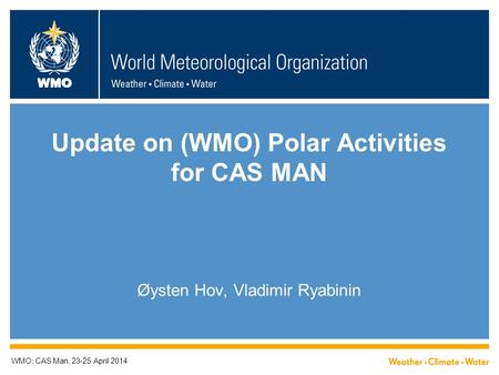 WMO Update on (WMO) Polar Activities for CAS MAN Øysten Hov, Vladimir Ryabinin WMO; CAS Man, 23-25 April 2014.