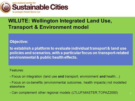 1 WILUTE: Wellington Integrated Land Use, Transport & Environment model Objective: to establish a platform to evaluate individual transport & land use.