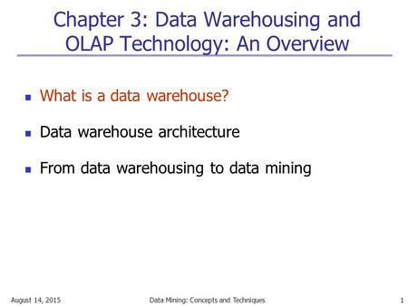 August 14, 2015Data Mining: Concepts and Techniques 1 Chapter 3: Data Warehousing and OLAP Technology: An Overview What is a data warehouse? Data warehouse.