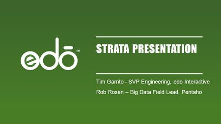 SM STRATA PRESENTATION Tim Garnto - SVP Engineering, edo Interactive Rob Rosen – Big Data Field Lead, Pentaho.