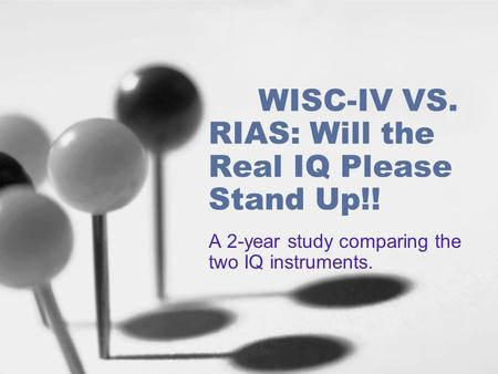 WISC-IV VS. RIAS: Will the Real IQ Please Stand Up!! A 2-year study comparing the two IQ instruments.
